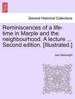Reminiscences of a Life-Time in Marple and the Neighbourhood. a Lecture ... Second Edition. [Illustrated.]