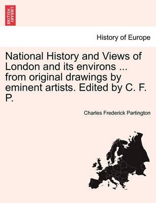 National History and Views of London and Its Environs ... from Original Drawings by Eminent Artists. Edited by C. F. P.
