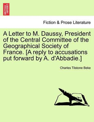 A Letter to M. Daussy, President of the Central Committee of the Geographical Society of France. [A Reply to Accusations Put Forward by A. D'Abbadie.]