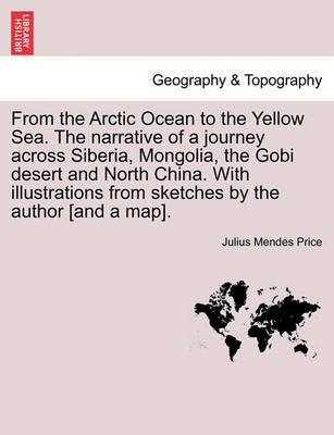 From the Arctic Ocean to the Yellow Sea. the Narrative of a Journey Across Siberia, Mongolia, the Gobi Desert and North China. with Illustrations from Sketches by the Author [And a Map].