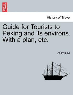 Guide for Tourists to Peking and Its Environs. with a Plan, Etc.