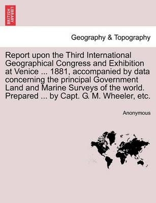 Report Upon the Third International Geographical Congress and Exhibition at Venice ... 1881, Accompanied by Data Concerning the Principal Government Land and Marine Surveys of the World. Prepared ... by Capt. G. M. Wheeler, Etc.