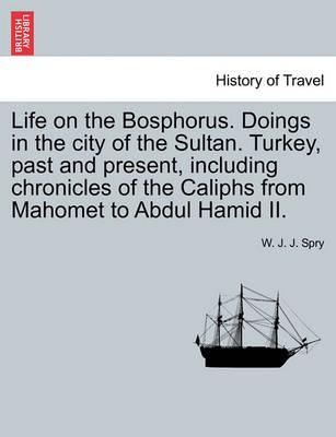 Life on the Bosphorus. Doings in the City of the Sultan. Turkey, Past and Present, Including Chronicles of the Caliphs from Mahomet to Abdul Hamid II.