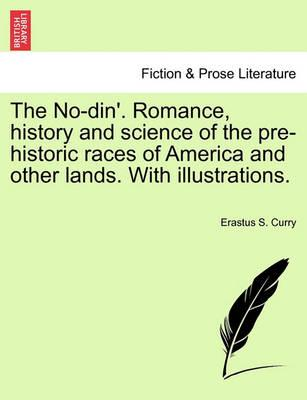 The No-Din'. Romance, History and Science of the Pre-Historic Races of America and Other Lands. with Illustrations.