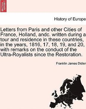 Letters from Paris and Other Cities of France, Holland, Andc. Written During a Tour and Residence in These Countries, in the Years, 1816, 17, 18, 19, and 20, with Remarks on the Conduct of the Ultra-Royalists Since the Restoration.