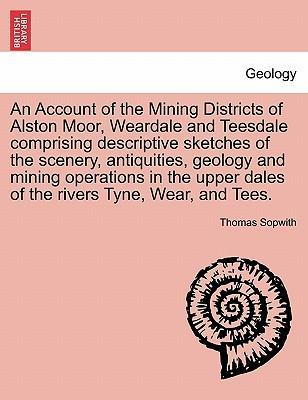 An Account of the Mining Districts of Alston Moor, Weardale and Teesdale Comprising Descriptive Sketches of the Scenery, Antiquities, Geology and Mining Operations in the Upper Dales of the Rivers Tyne, Wear, and Tees.