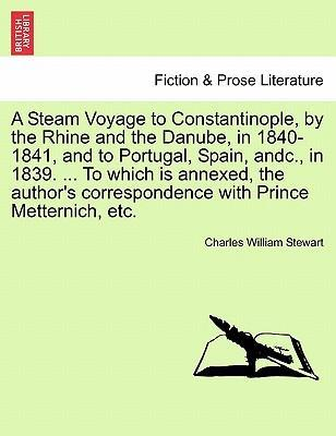 A Steam Voyage to Constantinople, by the Rhine and the Danube, in 1840-1841, and to Portugal, Spain, Andc., in 1839. ... to Which Is Annexed, the Author's Correspondence with Prince Metternich, Etc.