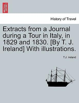 Extracts from a Journal During a Tour in Italy, in 1829 and 1830. [By T. J. Ireland] with Illustrations.