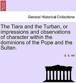 The Tiara and the Turban, or Impressions and Observations of Character Within the Dominions of the Pope and the Sultan.