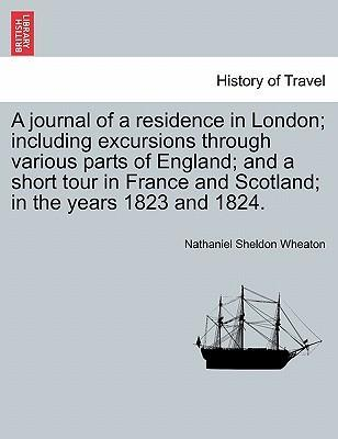 A Journal of a Residence in London; Including Excursions Through Various Parts of England; And a Short Tour in France and Scotland; In the Years 1823 and 1824.