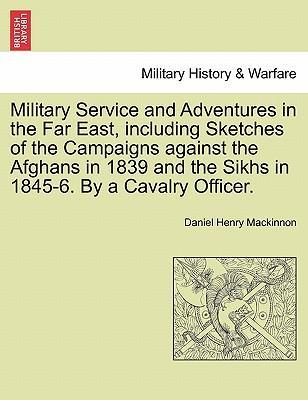 Military Service and Adventures in the Far East, Including Sketches of the Campaigns Against the Afghans in 1839 and the Sikhs in 1845-6. by a Cavalry Officer.