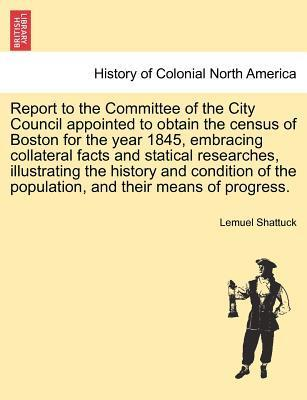 Report to the Committee of the City Council Appointed to Obtain the Census of Boston for the Year 1845, Embracing Collateral Facts and Statical Researches, Illustrating the History and Condition of the Population, and Their Means of Progress.