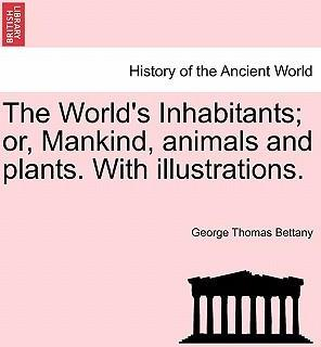 The World's Inhabitants; Or, Mankind, Animals and Plants. with Illustrations.