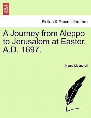 A Journey from Aleppo to Jerusalem at Easter. A.D. 1697.