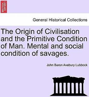 The Origin of Civilisation and the Primitive Condition of Man. Mental and Social Condition of Savages.