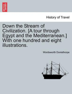 Down the Stream of Civilization. [A Tour Through Egypt and the Mediterranean.] with One Hundred and Eight Illustrations.