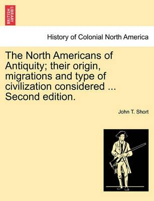 The North Americans of Antiquity; Their Origin, Migrations and Type of Civilization Considered ... Second Edition.