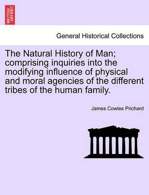 The Natural History of Man; Comprising Inquiries Into the Modifying Influence of Physical and Moral Agencies of the Different Tribes of the Human Family.