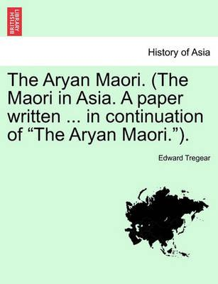 The Aryan Maori. (the Maori in Asia. a Paper Written ... in Continuation of the Aryan Maori.).
