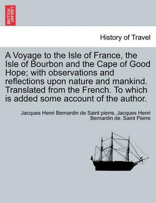 A Voyage to the Isle of France, the Isle of Bourbon and the Cape of Good Hope; With Observations and Reflections Upon Nature and Mankind. Translated from the French. to Which Is Added Some Account of the Author.