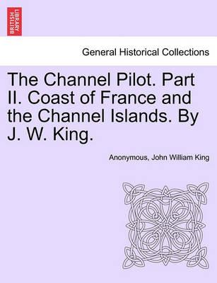 The Channel Pilot. Part II. Coast of France and the Channel Islands. by J. W. King.