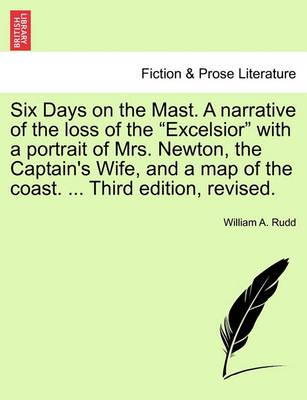 "Six Days on the Mast. a Narrative of the Loss of the ""Excelsior"" with a Portrait of Mrs. Newton, the Captain's Wife, and a Map of the Coast. ... Third Edition, Revised."