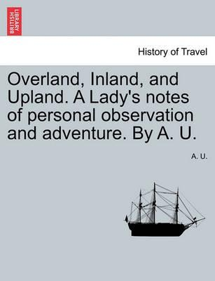 Overland, Inland, and Upland. a Lady's Notes of Personal Observation and Adventure. by A. U.