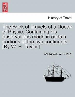 The Book of Travels of a Doctor of Physic. Containing His Observations Made in Certain Portions of the Two Continents. [By W. H. Taylor.]