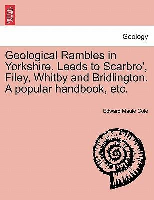 Geological Rambles in Yorkshire. Leeds to Scarbro', Filey, Whitby and Bridlington. a Popular Handbook, Etc.