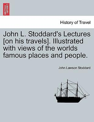 John L. Stoddard's Lectures [On His Travels]. Illustrated with Views of the Worlds Famous Places and People.