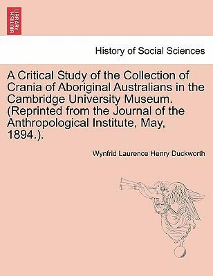 A Critical Study of the Collection of Crania of Aboriginal Australians in the Cambridge University Museum. (Reprinted from the Journal of the Anthropological Institute, May, 1894.).