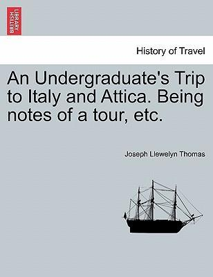 An Undergraduate's Trip to Italy and Attica. Being Notes of a Tour, Etc.