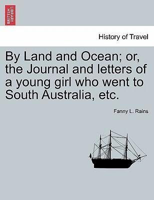 By Land and Ocean; Or, the Journal and Letters of a Young Girl Who Went to South Australia, Etc.
