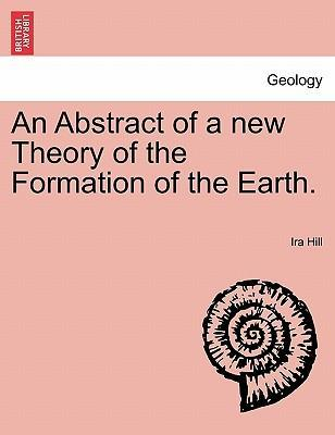 An Abstract of a New Theory of the Formation of the Earth.