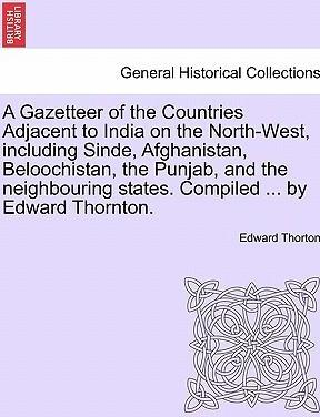 A Gazetteer of the Countries Adjacent to India on the North-West, Including Sinde, Afghanistan, Beloochistan, the Punjab, and the Neighbouring States. Compiled ... by Edward Thornton.