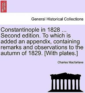 Constantinople in 1828 ... Second Edition. to Which Is Added an Appendix, Containing Remarks and Observations to the Autumn of 1829. [With Plates.]