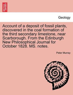 Account of a Deposit of Fossil Plants, Discovered in the Coal Formation of the Third Secondary Limestone, Near Scarborough. from the Edinburgh New Philosophical Journal for October 1828. Ms. Notes.