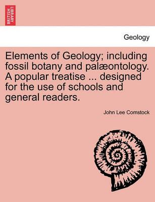 Elements of Geology; Including Fossil Botany and Pal Ontology. a Popular Treatise ... Designed for the Use of Schools and General Readers.