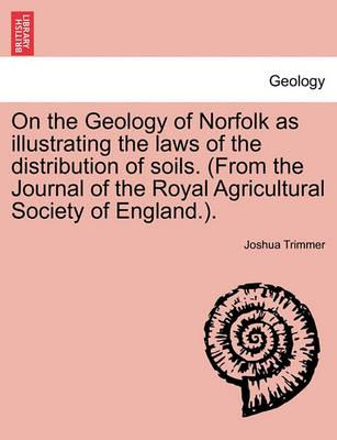 On the Geology of Norfolk as Illustrating the Laws of the Distribution of Soils. (from the Journal of the Royal Agricultural Society of England.).