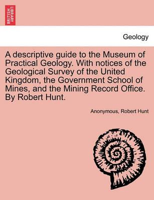 A Descriptive Guide to the Museum of Practical Geology. with Notices of the Geological Survey of the United Kingdom, the Government School of Mines, and the Mining Record Office. by Robert Hunt.