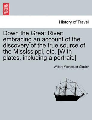 Down the Great River; Embracing an Account of the Discovery of the True Source of the Mississippi, Etc. [With Plates, Including a Portrait.]
