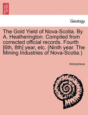 The Gold Yield of Nova-Scotia. by A. Heatherington. Compiled from Corrected Official Records. Fourth [6th, 8th] Year, Etc. (Ninth Year. the Mining Industries of Nova-Scotia.)
