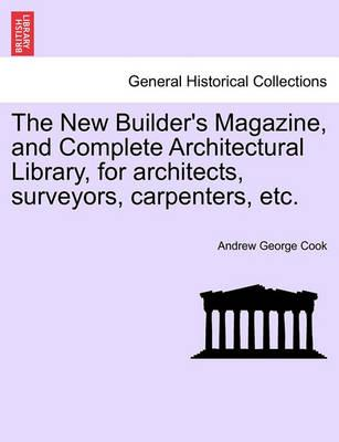 The New Builder's Magazine, and Complete Architectural Library, for Architects, Surveyors, Carpenters, Etc.