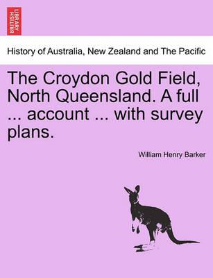 The Croydon Gold Field, North Queensland. a Full ... Account ... with Survey Plans.