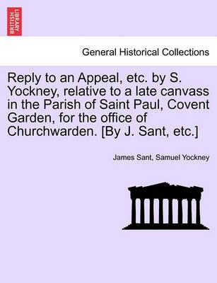 Reply to an Appeal, Etc. by S. Yockney, Relative to a Late Canvass in the Parish of Saint Paul, Covent Garden, for the Office of Churchwarden. [By J. Sant, Etc.]