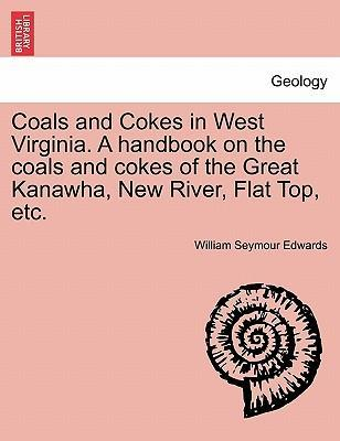 Coals and Cokes in West Virginia. a Handbook on the Coals and Cokes of the Great Kanawha, New River, Flat Top, Etc.