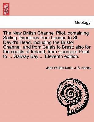 The New British Channel Pilot, Containing Sailing Directions from London to St. David's Head, Including the Bristol Channel, and from Calais to Brest; Also for the Coasts of Ireland, from Carnsore Point to ... Galway Bay ... Eleventh Edition.