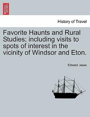 Favorite Haunts and Rural Studies; Including Visits to Spots of Interest in the Vicinity of Windsor and Eton.