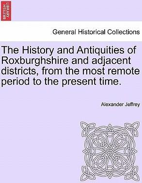 The History and Antiquities of Roxburghshire and Adjacent Districts, from the Most Remote Period to the Present Time.