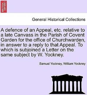 A Defence of an Appeal, Etc. Relative to a Late Canvass in the Parish of Covent Garden for the Office of Churchwarden, in Answer to a Reply to That Appeal. to Which Is Subjoined a Letter on the Same Subject by W. Yockney.